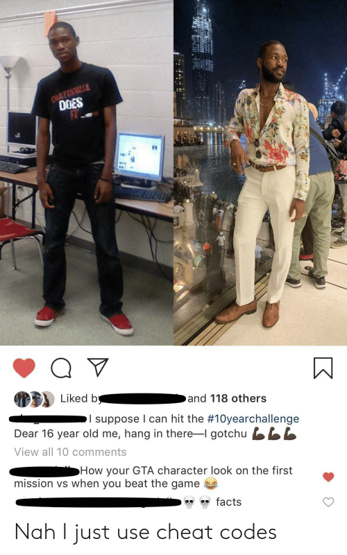 i suppose: COATESMILLE  0OES  Liked b  and 118 others  I suppose I can hit the #10yearchallenge  Dear 16 year old me, hang in there-I gotchu LL  View all 10 comments  How your GTA character look on the first  mission vs when you beat the game  facts Nah I just use cheat codes