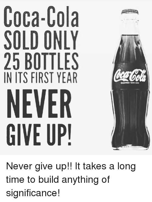 Coca-Cola, Memes, and Time: Coca-Cola  SOLD ONLY  25 BOTTLES  IN ITS FIRST YEAR  NEVER  GIVE UP! Never give up!! It takes a long time to build anything of significance!