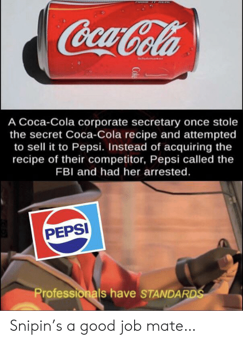 Pepsi: CocaCola  Schutmark  A Coca-Cola corporate secretary once stole  the secret Coca-Cola recipe and attempted  to sell it to Pepsi. Instead of acquiring the  recipe of their competitor, Pepsi called the  FBI and had her arrested.  PEPSI  Professionals have STANDARDS  Cok Snipin's a good job mate…