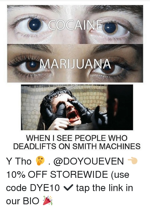 Y Tho: COCAINE  MARIJUANA  WHEN ISEE PEOPLE WHO  DEADLIFTS ON SMITH MACHINES Y Tho 🤔 . @DOYOUEVEN 👈🏼 10% OFF STOREWIDE (use code DYE10 ✔️ tap the link in our BIO 🎉