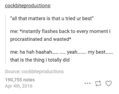 "Procrastination: cockbiteproductions:  ""all that matters is that u tried ur best""  me: *instantly flashes back to every moment i  procrastinated and wasted*  me: ha hah haahah...... yeah  my best  that is the thing i totally did  Source: cockbiteproductions  190,755 notes  Apr 4th, 2016"