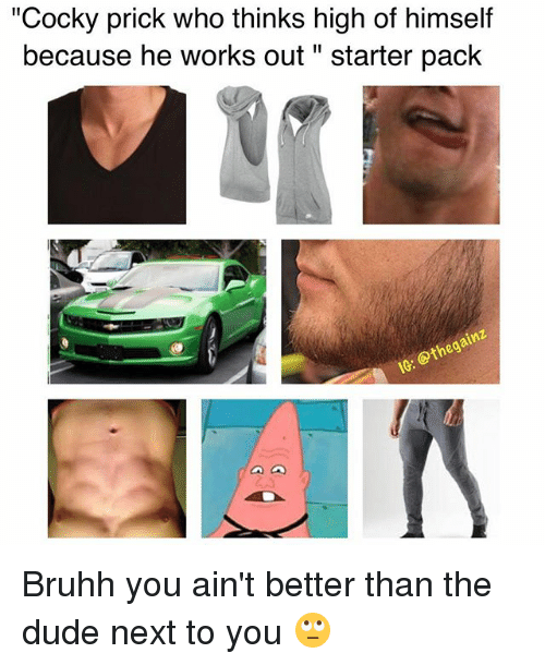 """Dude, Memes, and Starter Pack: """"Cocky prick who thinks high of himself  because he works out starter pack  G. Bruhh you ain't better than the dude next to you 🙄"""