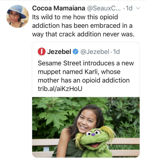 Jezebel: Cocoa Mamaiana @SeauxC... · 1d v  Its wild to me how this opioid  addiction has been embraced in a  way that crack addition never was.  O Jezebel O @Jezebel · 1d  Sesame Street introduces a new  muppet named Karli, whose  mother has an opioid addiction  trib.al/aikzHoU