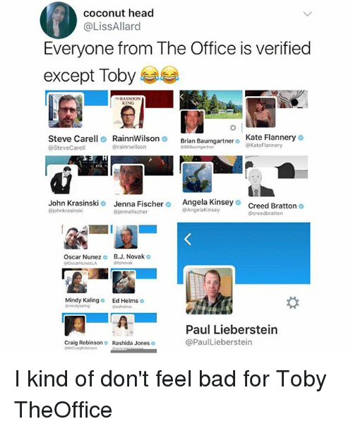 Bad, Brian Baumgartner, and Craig Robinson: coconut head  @LissAllard  Everyone from The Office is verified  except Toby 부부  BASSOON  Steve Carell 2 Rainnwilson  @SteveCarell  Kate Flanneryの  @KateFlannery  Brian Baumgartner o  @rainnwilson  John Krasinski  @johnkrasinski  Jenna Fischer Angela Kinsey o  @jennafischer  Creed Bratton o  @creedbratton  @Angelakinsey  Oscar Nunez  B.J. Novak  Mindy Kaling  Ed Helms  Paul Lieberstein  @PaulLieberstein  Craig Robinson  Rashida Jones I kind of don't feel bad for Toby TheOffice