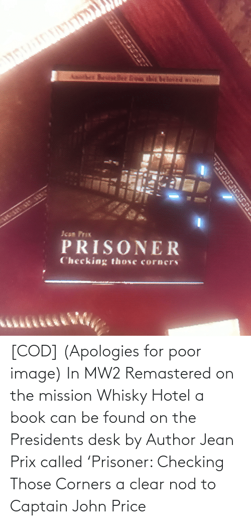 Presidents: [COD] (Apologies for poor image) In MW2 Remastered on the mission Whisky Hotel a book can be found on the Presidents desk by Author Jean Prix called 'Prisoner: Checking Those Corners a clear nod to Captain John Price