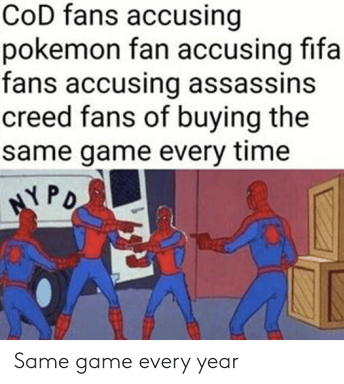 assassins: CoD fans accusing  pokemon fan accusing fifa  fans accusing assassins  creed fans of buying the  same game every time  PD Same game every year
