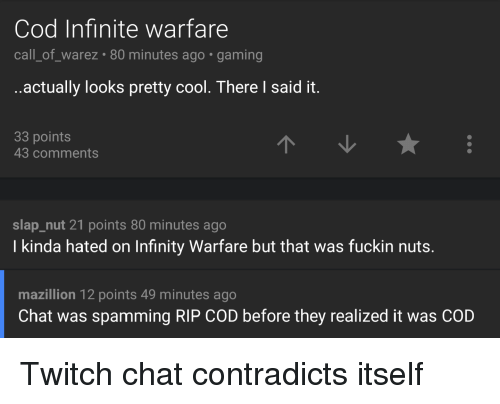 Rip Cod: Cod Infinite warfare  call of warez 80 minutes ago gaming  ..actually looks pretty cool. There said it  33 points  43 comments  slap nut 21 points 80 minutes ago  I kinda hated on Infinity Warfare but that was fuckin nuts.  mazillion 12 points 49 minutes ago  Chat was spamming RIP COD before they realized it was COD Twitch chat contradicts itself