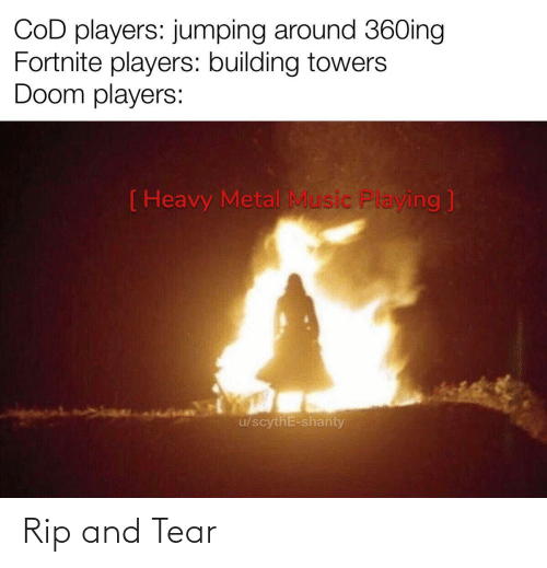 Fortnite: COD players: jumping around 36Oing  Fortnite players: building towers  Doom players:  ( Heavy Metal Music Playing ]  u/scythE-shanty Rip and Tear