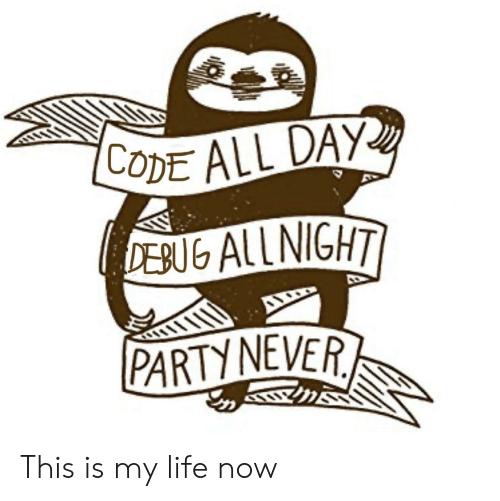 all night: CODE ALL DAY  DEBUG ALL NIGHT  PARTY NEVER This is my life now