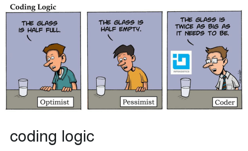 Glass Is Half Empty: Coding Logic  THE GLASS  IS HALF FULL  THE GLASS IS  HALF EMPTY.  THE GLASS IS  TWICE AS BIG AS  IT NEEDS TO BE.  INFRAGISTICS  Optimist  Pessimist  Coder coding logic