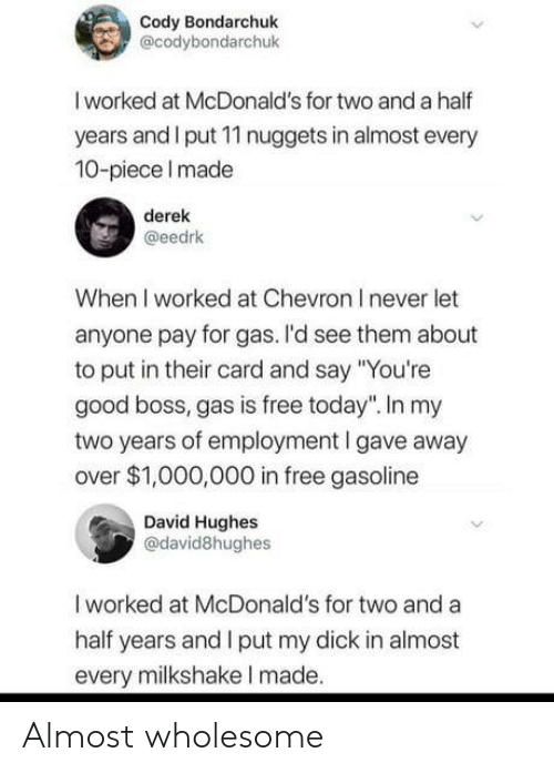 """gasoline: Cody Bondarchuk  @codybondarchuk  I worked at McDonald's for two and a half  years and I put 11 nuggets in almost every  10-piece Imade  derek  @eedrk  When I worked at Chevron I never let  anyone pay for gas. I'd see them about  to put in their card and say """"You're  good boss, gas is free today"""". In my  two years of employment I gave away  over $1,000,000 in free gasoline  David Hughes  @david8hughes  I worked at McDonald's for two and a  half years and I put my dick in almost  every milkshake I made. Almost wholesome"""
