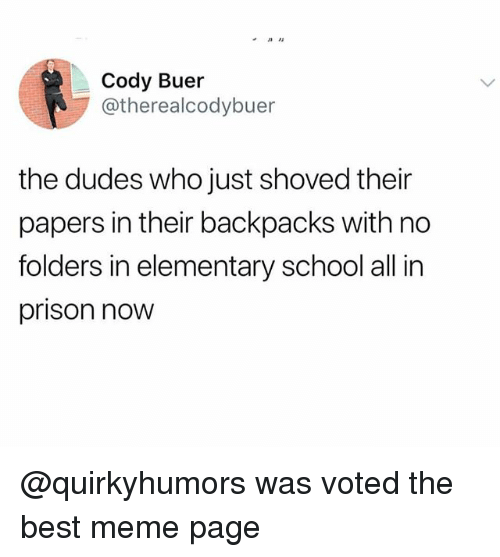 Meme, School, and Prison: Cody Buer  @therealcodybuer  the dudes who just shoved their  papers in their backpacks with no  folders in elementary school all in  prison now @quirkyhumors was voted the best meme page
