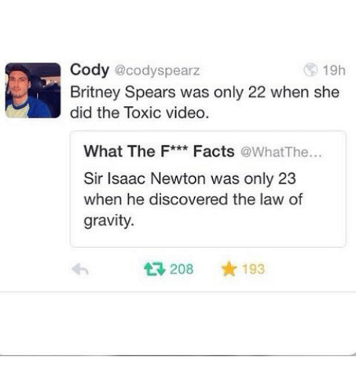 öAts: Cody @cody Spearz  19h  Britney Spears was only 22 when she  did the Toxic video  What The F***  Facts  a at The  Sir Isaac Newton was only 23  when he discovered the law of  gravity.  t 208  193