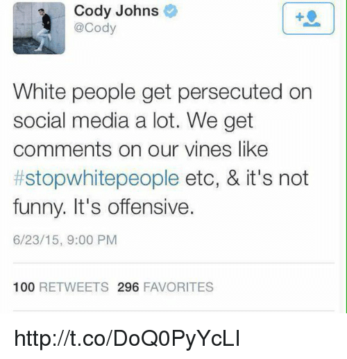 Its Not Funny: Cody Johns  @Cody  White people get persecuted on  social media a lot. We get  comments on our vines like  #stop whitepeople etc, & it's not  funny. It's offensive.  6/23/15, 9:00 PM  100  RETWEETS 296  FAVORITES http://t.co/DoQ0PyYcLI