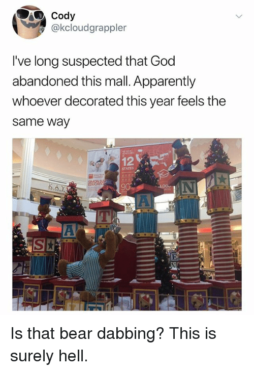 Apparently, God, and Bear: Cody  @kcloudgrappler  I've long suspected that God  abandoned this mall. Apparently  whoever decorated this year feels the  same way  12  STATES Is that bear dabbing? This is surely hell.