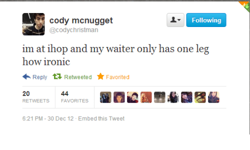 How Ironic: cody mcnugget  @codychristman  Following  im at ihop and my waiter only has one leg  how ironic  Reply 1 Retweeted  Favorited  20  44  RETWEETS  FAVORITES  6:21 PM - 30 Dec 12 - Embed this Tweet