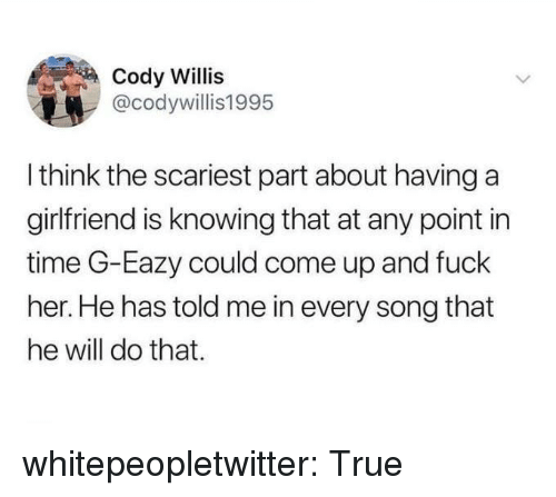 G-Eazy: Cody Willis  @codywillis1995  I think the scariest part about having a  girlfriend is knowing that at any point in  time G-Eazy could come up and fuck  her. He has told me in every song that  he will do that. whitepeopletwitter:  True