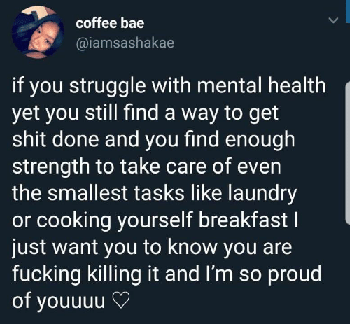 im so proud: coffee bae  @iamsashakae  if you struggle with mental health  yet you still find a way to get  shit done and you find enough  strength to take care of even  the smallest tasks like laundry  or cooking yourself breakfastI  just want you to know you are  fucking killing it and I'm so proud  of youuuu