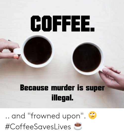"""Frowned: COFFEE.  Because murder is super  illegal. .. and """"frowned upon"""". 🙄 #CoffeeSavesLives ☕"""