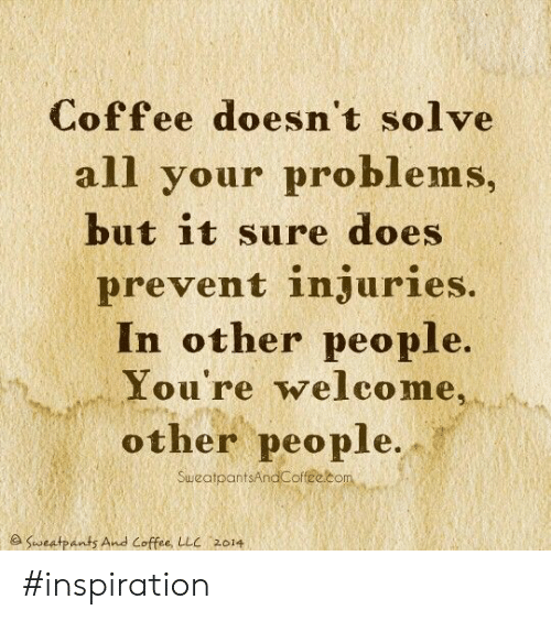 Sweatpants: Coffee doesn't solve  all your problems,  but it sure does  prevent injuries.  In other people.  You're welco me,  other people.  SuweatpantsAndCoffee.com  e Sweatpants And Coffee, LLC 2014 #inspiration