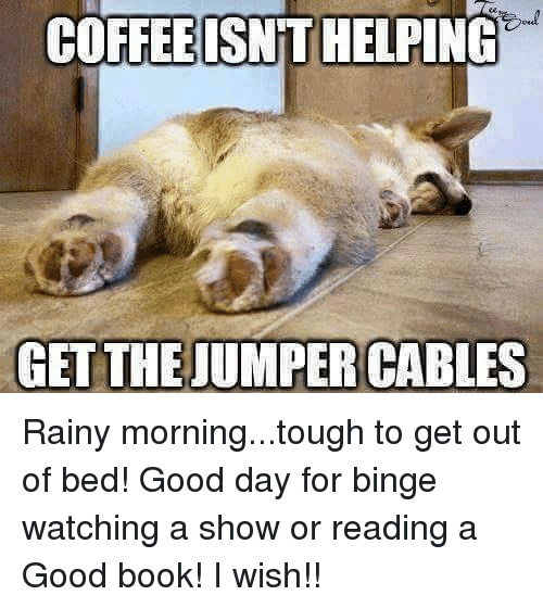 Memes, Bing, and Coffee: COFFEE ISNTT HELPING  GET THE JUMPER CABLES Rainy morning...tough to get out of bed!  Good day for binge watching a show or reading a Good book!  I wish!!