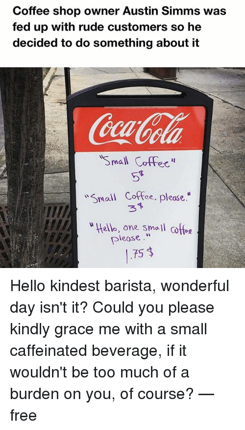 """Hello, Memes, and Rude: Coffee shop owner Austin Simms was  fed up with rude customers so he  decided to do something about it  Small Coff  w ma  Coffee, pleose.""""  w Hello, one small cofoe  please  75 Hello kindest barista, wonderful day isn't it? Could you please kindly grace me with a small caffeinated beverage, if it wouldn't be too much of a burden on you, of course? — free"""