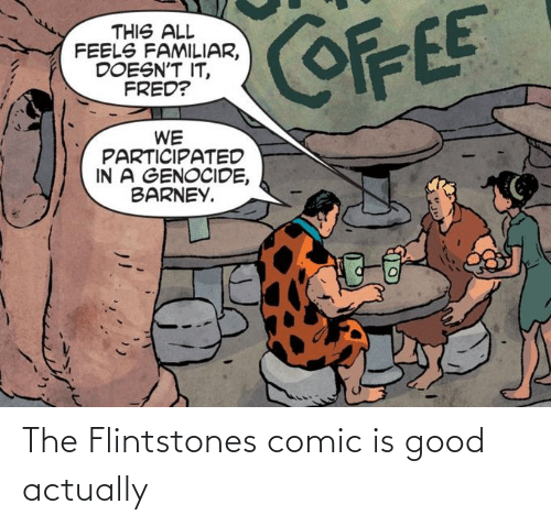 fred: COFFEE  THIS ALL  FEELS FAMILIAR,  DOESN'T IT,  FRED?  WE  PARTICIPATED  IN A GENOCIDE,  BARNEY. The Flintstones comic is good actually