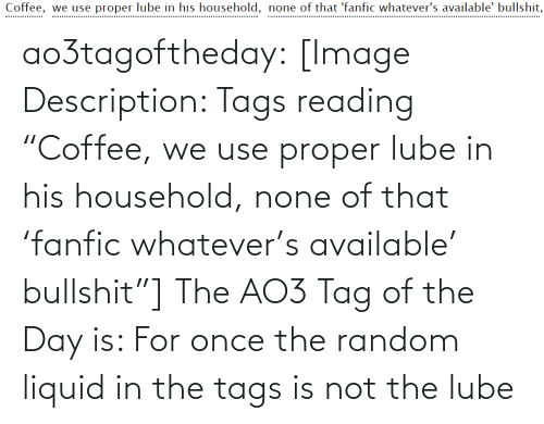 """tags: Coffee, we use proper lube in his household, none of that 'fanfic whatever's available' bullshit,  .................. ao3tagoftheday:  [Image Description: Tags reading """"Coffee,we use proper lube in his household,none of that 'fanfic whatever's available' bullshit""""]  The AO3 Tag of the Day is: For once the random liquid in the tags isnot the lube"""