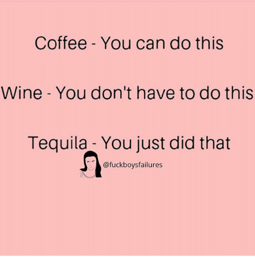Wine, Coffee, and Tequila: Coffee - You can do this  Wine - You don't have to do this  Tequila - You just did that  @fuckboysfailures