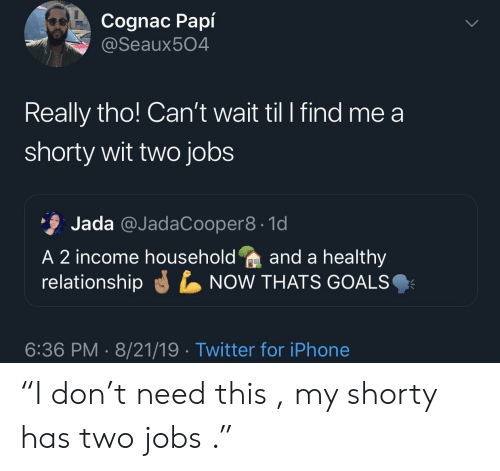 """T Need: Cognac Papí  @Seaux504  Really tho! Can't wait til I find me a  shorty wit two jobs  Jada @JadaCooper8 1d  A 2 income householdand a healthy  relationship  NOW THATS GOALS  6:36 PM 8/21/19 Twitter for iPhone """"I don't need this , my shorty has two jobs ."""""""