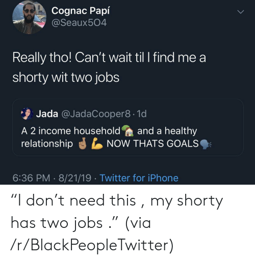 """T Need: Cognac Papí  @Seaux504  Really tho! Can't wait til I find me a  shorty wit two jobs  Jada @JadaCooper8 1d  A 2 income householdand a healthy  relationship  NOW THATS GOALS  6:36 PM 8/21/19 Twitter for iPhone """"I don't need this , my shorty has two jobs ."""" (via /r/BlackPeopleTwitter)"""