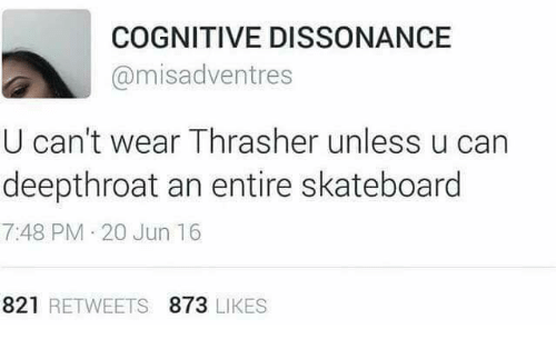 Skateboarding, Deepthroat, and Can: COGNITIVE DISSONANCE  @misadventres  U can't wear Thrasher unless u can  deepthroat an entire skateboard  7:48 PM 20 Jun 16  821 RETWEETS 873 LIKES