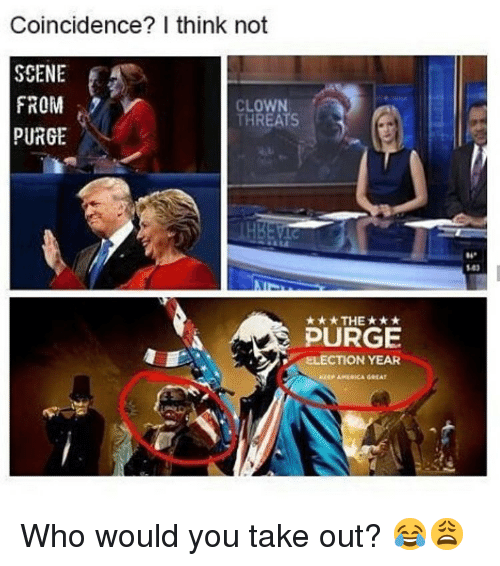 Purge Election Year: Coincidence? I think not  SCENE  FROM  PURGE  CLOWN  THREATS  04  103  ★THE ★ ★ ★  PURGE  ELECTION YEAR  KEEP AMERICA G EAT Who would you take out? 😂😩
