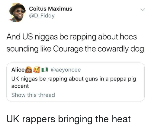 rapping: Coitus Maximus  @D_Fiddy  And US niggas be rapping about hoes  sounding like Courage the cowardly dog  AliceI @aeyoncee  UK niggas be rapping about guns in a peppa pig  accent  Show this thread UK rappers bringing the heat