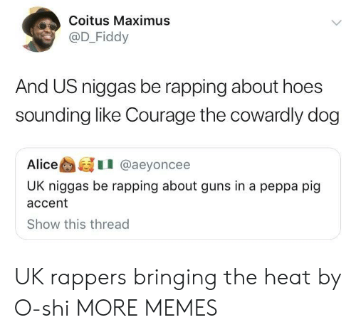 Maximus: Coitus Maximus  @D_Fiddy  And US niggas be rapping about hoes  sounding like Courage the cowardly dog  AliceI @aeyoncee  UK niggas be rapping about guns in a peppa pig  accent  Show this thread UK rappers bringing the heat by O-shi MORE MEMES