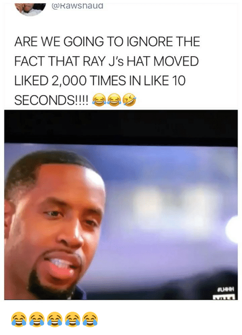 Girl Memes, Ray, and Hat: coKawshaua  ARE WE GOING TO IGNORE THE  FACT THAT RAY J's HAT MOVED  LIKED 2,000 TIMES IN LIKE 10  SECONDS! ! ! ! 😂😂😂😂😂
