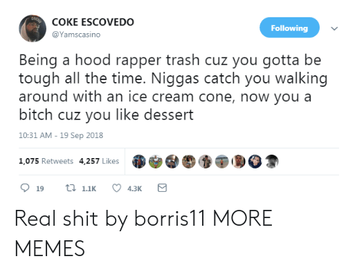A Hood: COKE ESCOVEDO  @Yamscasino  Following  Being a hood rapper trash cuz you gotta be  tough all the time. Niggas catch you walking  around with an ice cream cone, now you a  bitch cuz you like dessert  10:31 AM-19 Sep 2018  1,075 Retweets 4,257 Likes Real shit by borris11 MORE MEMES