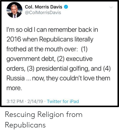 Presidential: Col. Morris Davis  @ColMorrisDavis  I'm so old I can remember back in  2016 when Republicans literally  frothed at the mouth over: (1)  government debt, (2) executive  orders, (3) presidential golfing, and (4)  Russia.. now, they couldn't love them  more.  3:12 PM 2/14/19 Twitter for iPad Rescuing Religion from Republicans