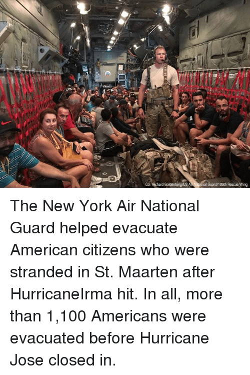 Winge: Col. Richard Goldenbergus Al  iona  Guard/106th Rescue Wing The New York Air National Guard helped evacuate American citizens who were stranded in St. Maarten after HurricaneIrma hit. In all, more than 1,100 Americans were evacuated before Hurricane Jose closed in.