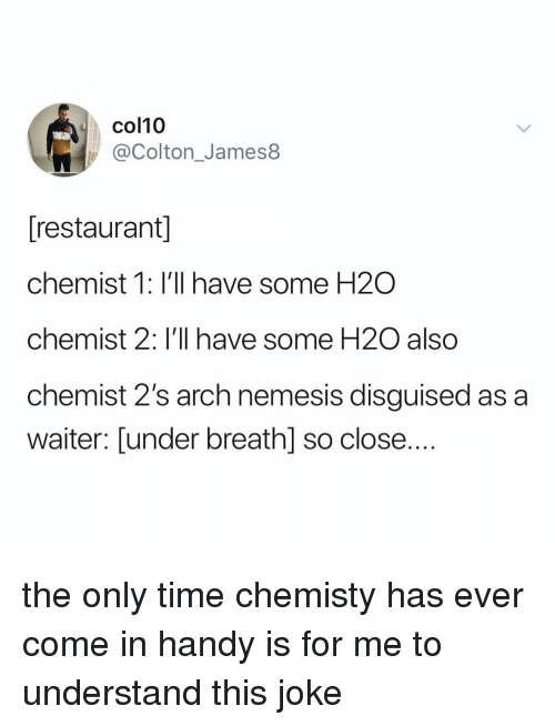 Colton: col10  @Colton_James8  [restaurant]  chemist 1: I'll have some H2O  chemist 2: I'll have some H2O also  chemist 2's arch nemesis disguised as a  waiter: [under breathl so close.... the only time chemisty has ever come in handy is for me to understand this joke