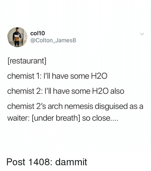 Colton: col10  @Colton_James8  [restaurant  chemist 1: I'll have some H2O  chemist 2: I'll have some H20 also  chemist 2's arch nemesis disguised as a  waiter: Lunder breath] so close.... Post 1408: dammit