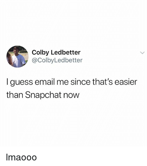Snapchat, Email, and Guess: Colby Ledbetter  @ColbyLedbetter  I guess email me since that's easier  than Snapchat now lmaooo