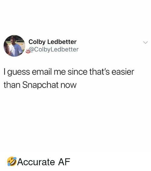 Af, Memes, and Snapchat: Colby Ledbetter  s@ColbyLedbetter  I guess email me since that's easier  than Snapchat now 🤣Accurate AF