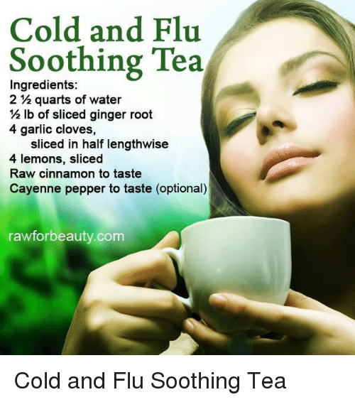 Memes, Water, and Cold: Cold and Flu  Soothing Tea  Ingredients:  2 quarts of water  lb of sliced ginger root  2 4 garlic cloves,  sliced in half lengthwise  4 lemons, sliced  Raw cinnamon to taste  Cayenne pepper to taste (optional)  rawforbeauty com Cold and Flu Soothing Tea