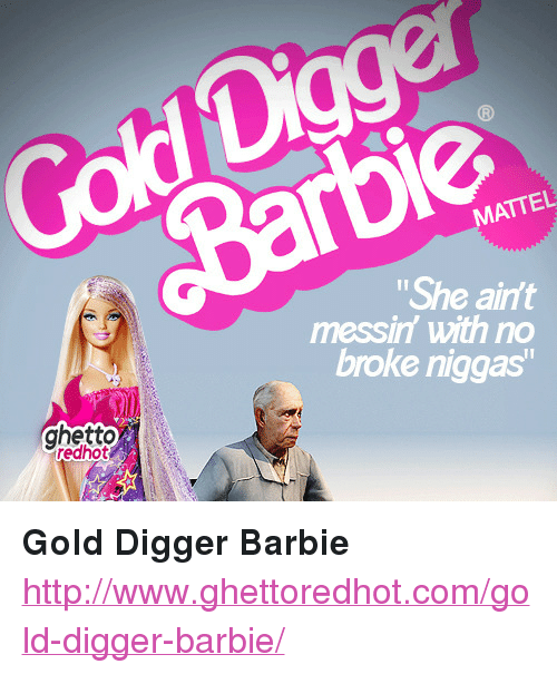 """gold digger: Cold Digge  MATTEL  She ain'  messin with no  broke niggas  ghetto  edhot <p><strong>Gold Digger Barbie</strong></p><p><a href=""""http://www.ghettoredhot.com/gold-digger-barbie/"""">http://www.ghettoredhot.com/gold-digger-barbie/</a></p>"""