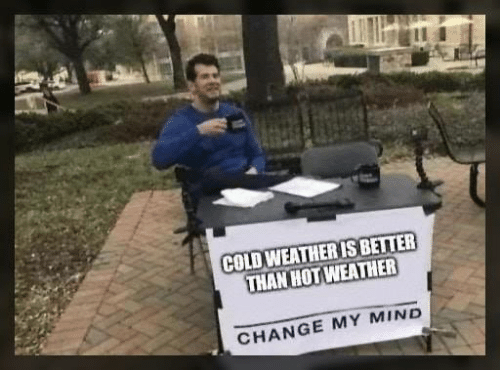 Memes, Cold, and Change: COLD WEATHERIS BETTER  THAN HOTWEATHER  CHANGE MY MIND