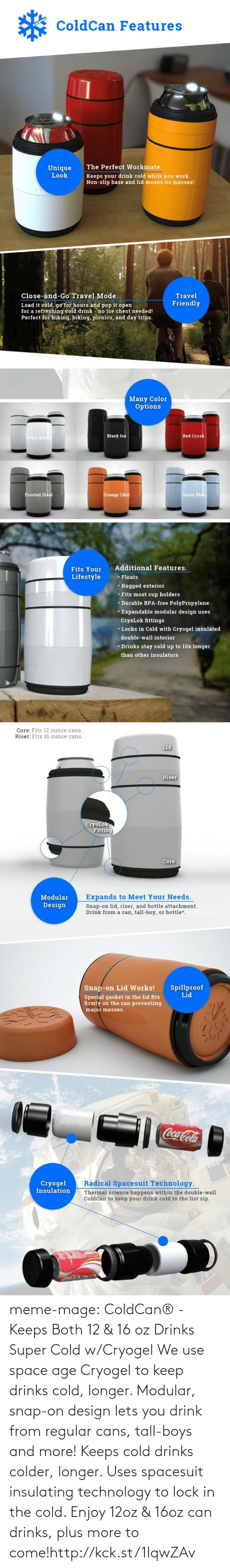 Expands: ColdCan Features  The Perfect Workmate.  Keeps your drink cold while you work.  Non-slip base and lid means no messes!  Unique  Look  Travel  Close-and-Go Travel Mode.  Friendly  Load it cold, go for hours and pop it open  for a refreshing cold drink - no ice chest needed!  Perfect for hiking, biking, picnics, and day trips.   Many Color  Options  Polar While  Black Ice  Red Crush  Icicle Blue  Orange Chill  Frosted Steel  Additional Features.  Fits Your  Lifestyle  • Floats  • Rugged exterior  • Fits most cup holders  • Durable BPA-free PolyPropylene  • Expandable modular design uses  CryoLok fittings  • Locks in Cold with Cryogel insulated  double-wall interior  • Drinks stay cold up to 10x longer  than other insulators   Core: Fits 12 ounce cans.  Riser: Fits 16 ounce cans.  Lid  Riser  CryoLok  Fitting  Core  Expands to Meet Your Needs.  Modular  Design  Snap-on lid, riser, and bottle attachment.  Drink from a can, tall-boy, or bottle*.  Spillproof  Lid  Snap-on Lid Works!  Special gasket in the lid fits  firmly on the can preventing  major messes.  Coca-Cola  Radical Spacesuit Technology.  Cryogel  Insulation  Thermal science happens within the double-wall  ColdCan to keep your drink cold to the list sip. meme-mage:  ColdCan® - Keeps Both 12 & 16 oz Drinks Super Cold w/Cryogel We use space age Cryogel to keep drinks cold, longer. Modular, snap-on  design lets you drink from regular cans, tall-boys and more! Keeps cold drinks colder, longer. Uses spacesuit insulating  technology to lock in the cold. Enjoy 12oz & 16oz can drinks, plus  more to come!http://kck.st/1IqwZAv