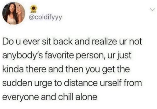 Urself: @coldifyyy  Do u ever sit back and realize ur not  anybody's favorite person, ur just  kinda there and then you get the  sudden urge to distance urself from  everyone and chill alone