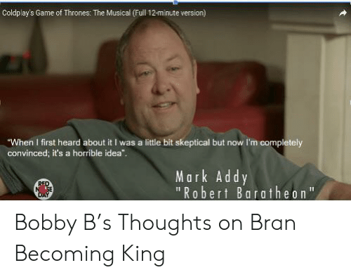 """mark addy: Coldplay's Game of Thrones: The Musical (Full 12-minute version)  """"When I first heard about it I was a little bit skeptical but now I'm completely  convinced; it's a horrible idea""""..  Mark Addy  1""""Robert Baratheon  RED  DAY Bobby B's Thoughts on Bran Becoming King"""