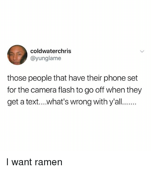 Memes, Phone, and Ramen: coldwaterchris  @yunglame  those people that have their phone set  for the camera flash to go off when they  get a text...what's wrong with y'all. I want ramen